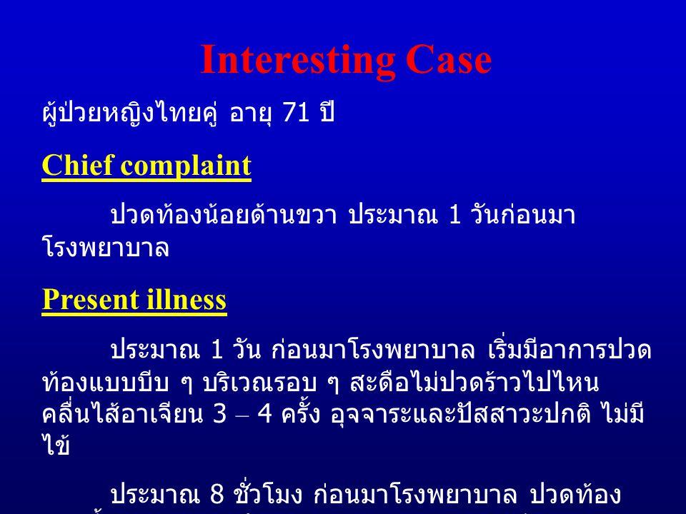Interesting Case ผู้ป่วยหญิงไทยคู่ อายุ 71 ปี Chief complaint ปวดท้องน้อยด้านขวา ประมาณ 1 วันก่อนมา โรงพยาบาล Present illness ประมาณ 1 วัน ก่อนมาโรงพยาบาล เริ่มมีอาการปวด ท้องแบบบีบ ๆ บริเวณรอบ ๆ สะดือไม่ปวดร้าวไปไหน คลื่นไส้อาเจียน 3 – 4 ครั้ง อุจจาระและปัสสาวะปกติ ไม่มี ไข้ ประมาณ 8 ชั่วโมง ก่อนมาโรงพยาบาล ปวดท้อง มากขึ้นแล้วย้ายมาปวดท้องน้อยด้านขวาแบบบีบ ๆ อุจจาระและปัสสาวะปกติ มีไข้ต่ำ ๆ ร่วมด้วยจึงมา โรงพยาบาล