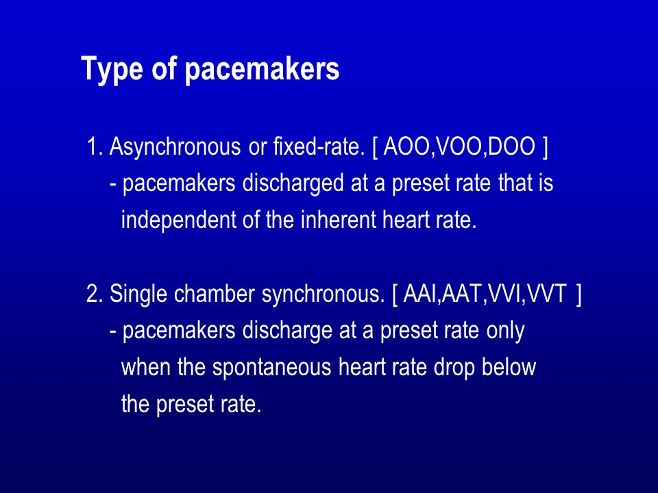 Type of pacemakers 1. Asynchronous or fixed-rate. [ AOO,VOO,DOO ] - pacemakers discharged at a preset rate that is independent of the inherent heart r