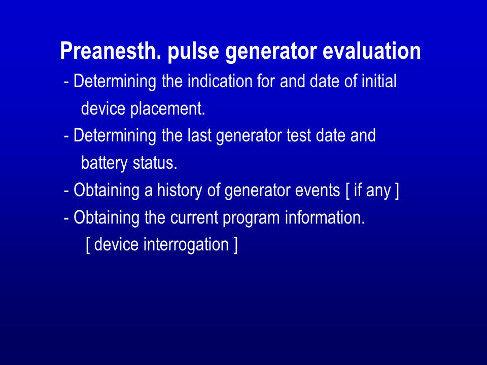 Preanesth. pulse generator evaluation - Determining the indication for and date of initial device placement. - Determining the last generator test dat