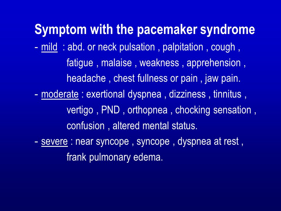 Symptom with the pacemaker syndrome - mild : abd. or neck pulsation, palpitation, cough, fatigue, malaise, weakness, apprehension, headache, chest ful