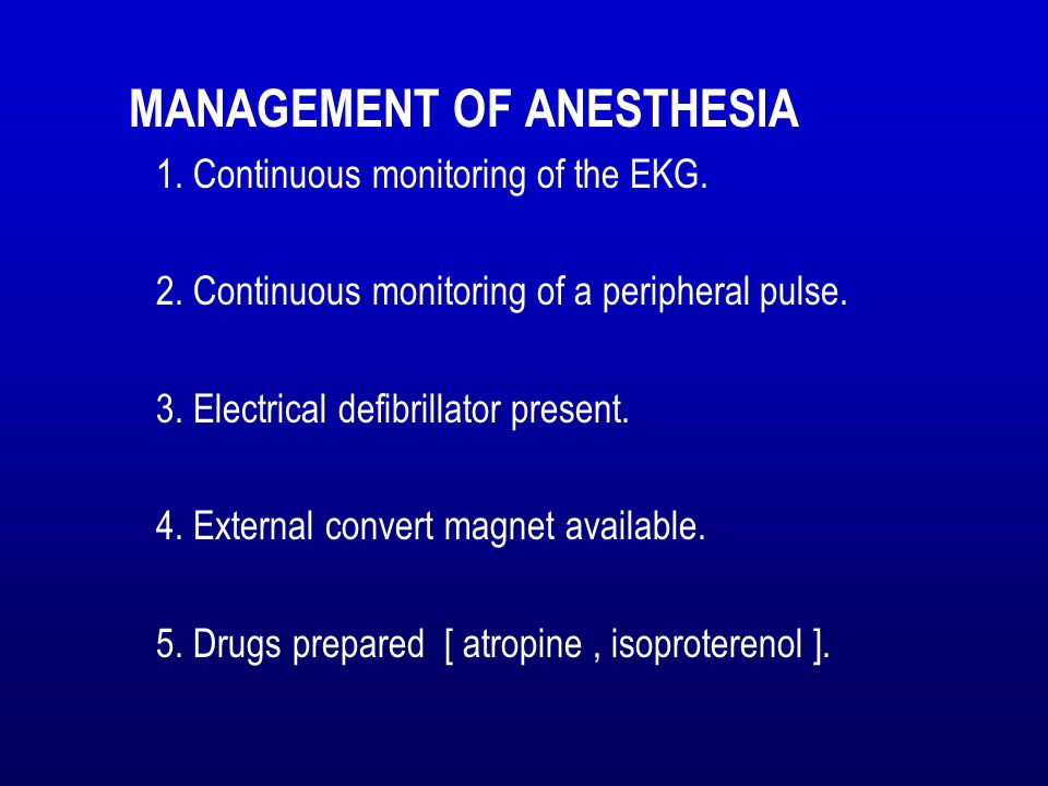MANAGEMENT OF ANESTHESIA 1. Continuous monitoring of the EKG. 2. Continuous monitoring of a peripheral pulse. 3. Electrical defibrillator present. 4.