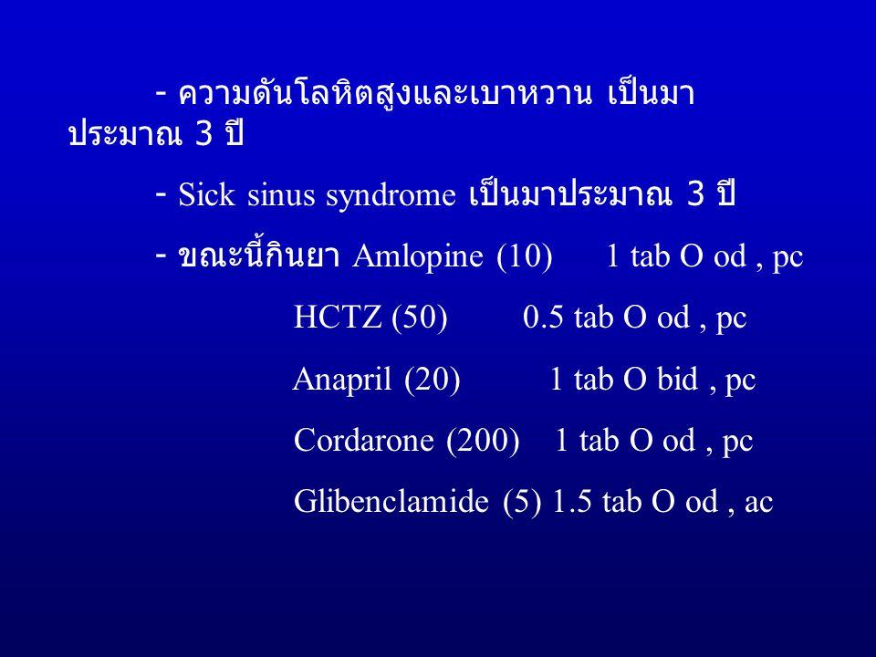 - ความดันโลหิตสูงและเบาหวาน เป็นมา ประมาณ 3 ปี - Sick sinus syndrome เป็นมาประมาณ 3 ปี - ขณะนี้กินยา Amlopine (10) 1 tab O od, pc HCTZ (50) 0.5 tab O od, pc Anapril (20) 1 tab O bid, pc Cordarone (200) 1 tab O od, pc Glibenclamide (5) 1.5 tab O od, ac