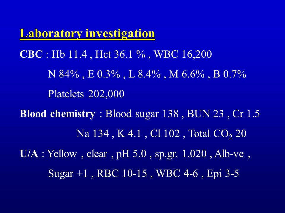 Laboratory investigation CBC : Hb 11.4, Hct 36.1 %, WBC 16,200 N 84%, E 0.3%, L 8.4%, M 6.6%, B 0.7% Platelets 202,000 Blood chemistry : Blood sugar 138, BUN 23, Cr 1.5 Na 134, K 4.1, Cl 102, Total CO 2 20 U/A : Yellow, clear, pH 5.0, sp.gr.