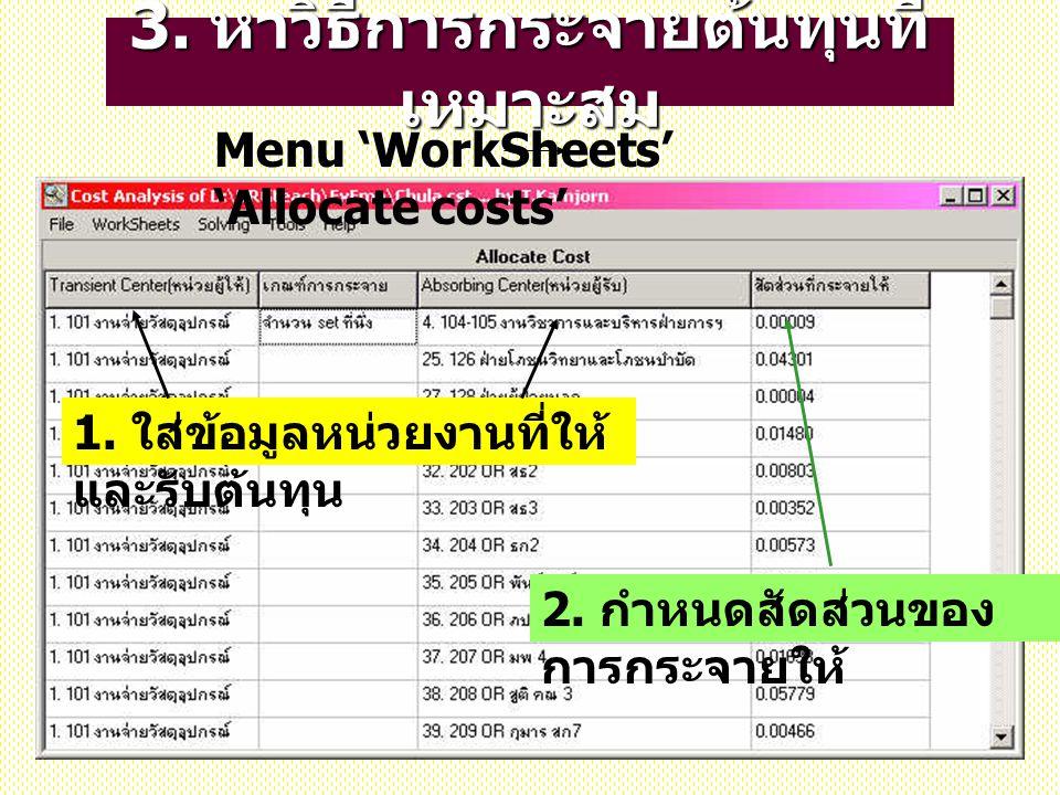 3. หาวิธีการกระจายต้นทุนที่ เหมาะสม 1. ใส่ข้อมูลหน่วยงานที่ให้ และรับต้นทุน Menu 'WorkSheets' 'Allocate costs' 2. กำหนดสัดส่วนของ การกระจายให้
