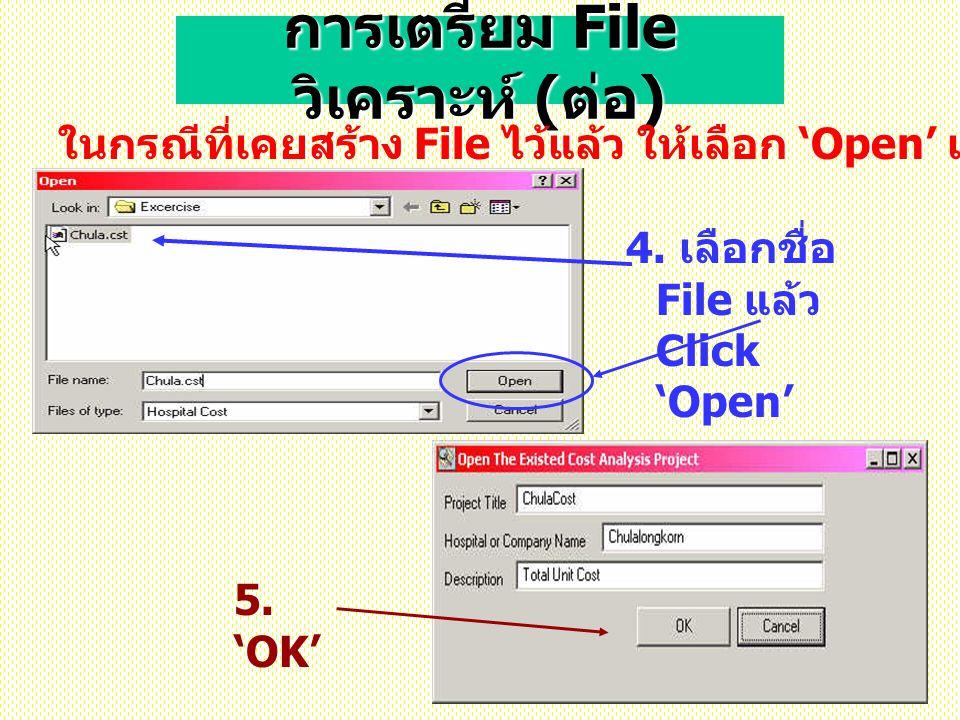 การเตรียม File วิเคราะห์ ( ต่อ ) ในกรณีที่เคยสร้าง File ไว้แล้ว ให้เลือก 'Open' เพื่อเปิด file ข้อมูลเดิม 4. เลือกชื่อ File แล้ว Click 'Open' 5. 'OK'