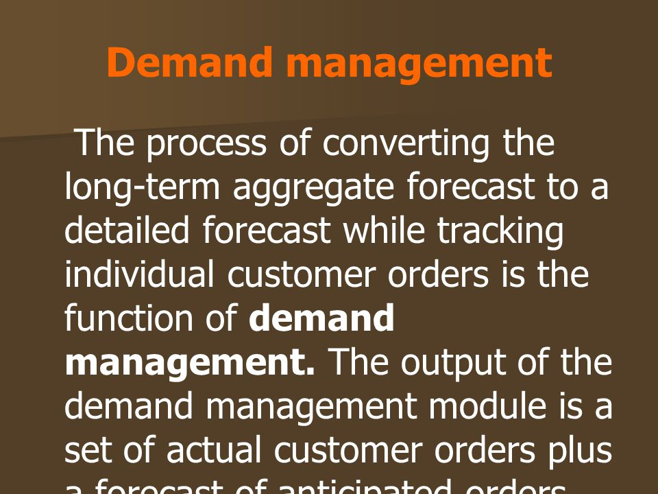 Demand management The process of converting the long-term aggregate forecast to a detailed forecast while tracking individual customer orders is the f