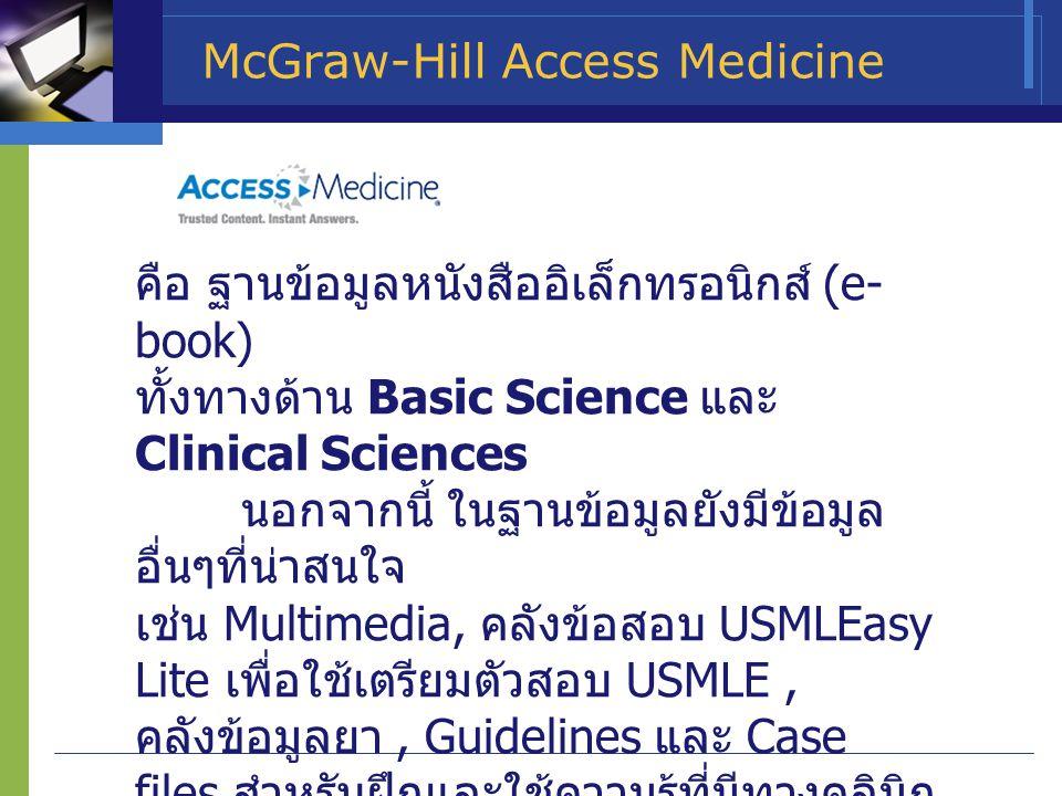 McGraw-Hill Access Medicine คือ ฐานข้อมูลหนังสืออิเล็กทรอนิกส์ (e- book) ทั้งทางด้าน Basic Science และ Clinical Sciences นอกจากนี้ ในฐานข้อมูลยังมีข้อ