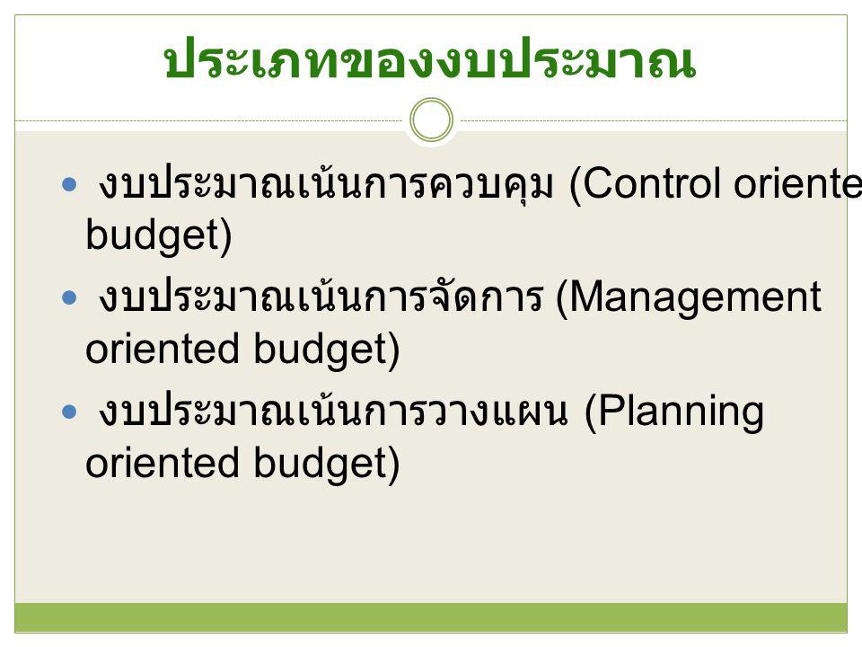 ประเภทของงบประมาณ งบประมาณเน้นการควบคุม (Control oriented budget) งบประมาณเน้นการจัดการ (Management oriented budget) งบประมาณเน้นการวางแผน (Planning o