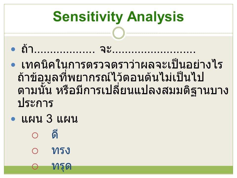 Sensitivity Analysis ถ้า................... จะ.......................... เทคนิคในการตรวจตราว่าผลจะเป็นอย่างไร ถ้าข้อมูลที่พยากรณ์ไว้ตอนต้นไม่เป็นไป ตา