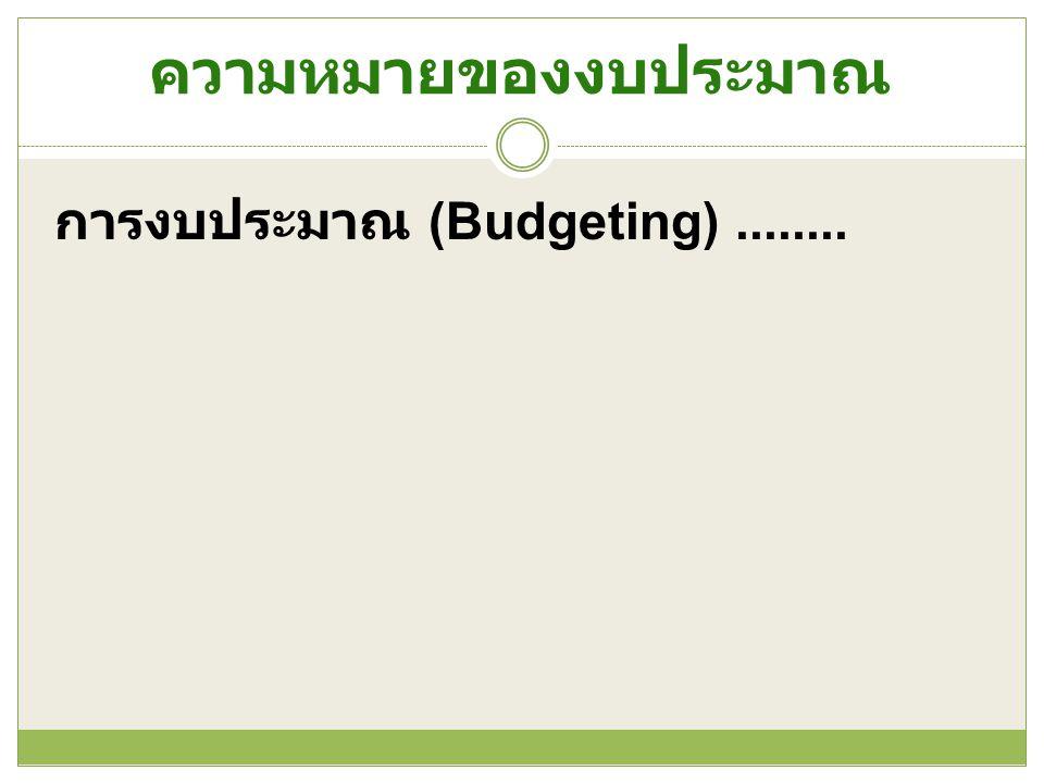 ความหมายของงบประมาณ การงบประมาณ (Budgeting)........