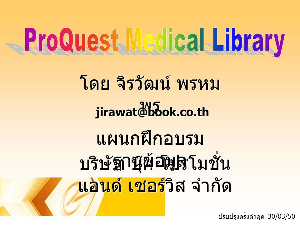 รายละเอียดฐานข้อมูล ProQuest Medical Library เป็นฐานข้อมูลทางด้าน แพทย์ศาสตร์และสาธารณสุข ศาสตร์ และสาขาวิชาอื่นๆ ที่ เกี่ยวข้อง ครอบคลุมข้อมูล ย้อนหลังตั้งแต่ปี 1986 - ปัจจุบัน ให้ข้อมูลที่เป็นเอกสารฉบับเต็ม มากกว่า 685 รายชื่อ นอกจากนี้ยังรวบรวมข้อมูล สาระสังเขปจากฐานข้อมูล MEDLINE ด้วย