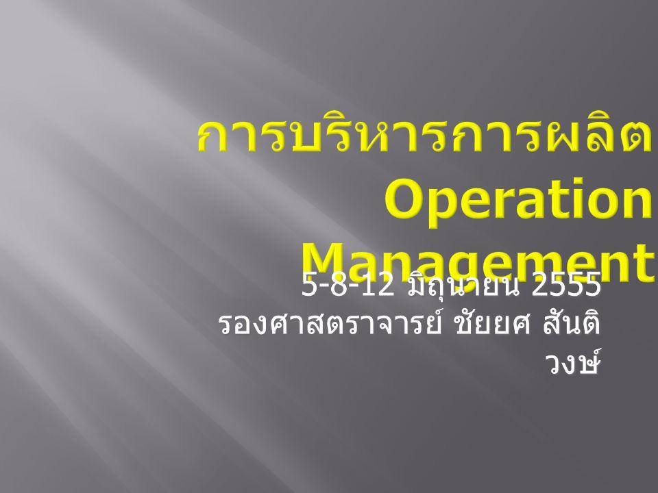 การบริหารการผลิต Operation Management 5- มิถุนายน 2555 5-8-12 มิถุนายน 2555 รองศาสตราจารย์ ชัยยศ สันติ วงษ์