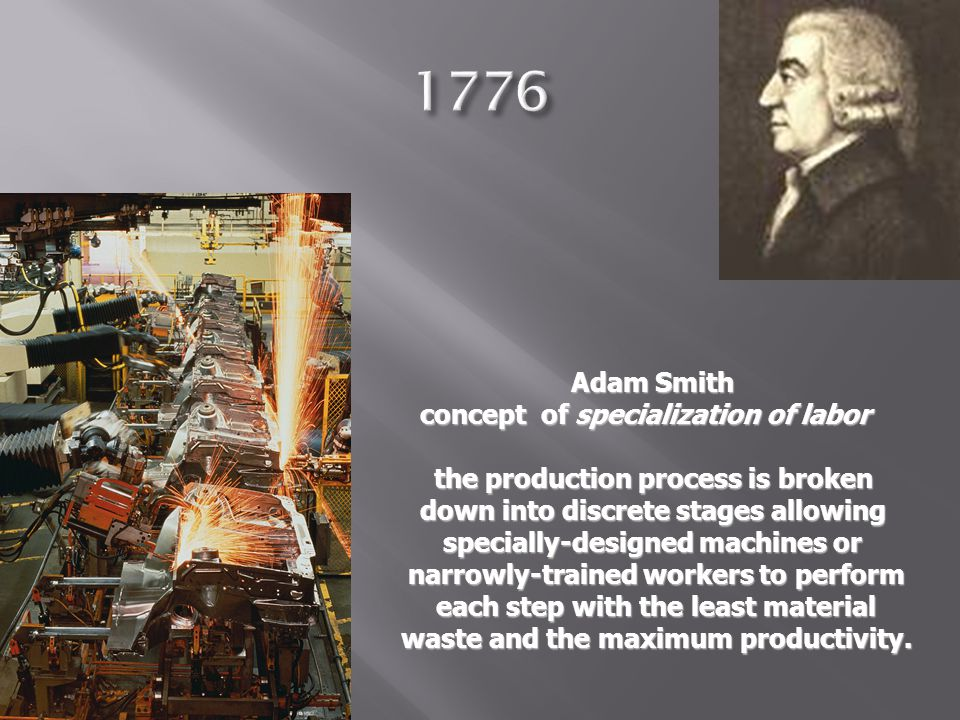 Adam Smith Adam Smith concept of specialization of labor the production process is broken the production process is broken down into discrete stages a