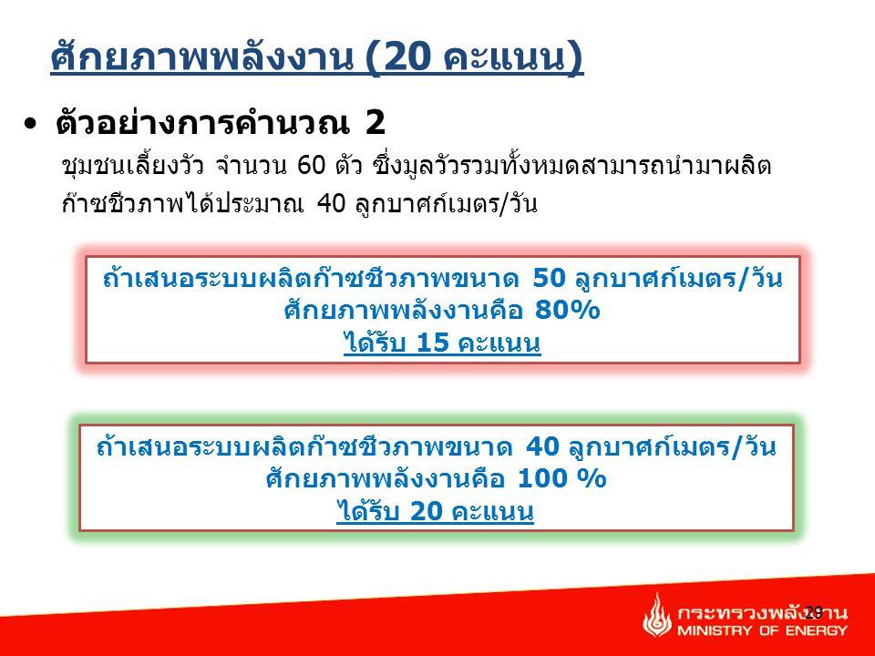 ศักยภาพพลังงาน (20 คะแนน) ตัวอย่างการคำนวณ 2 ชุมชนเลี้ยงวัว จำนวน 60 ตัว ซึ่งมูลวัวรวมทั้งหมดสามารถนำมาผลิต ก๊าซชีวภาพได้ประมาณ 40 ลูกบาศก์เมตร/วัน 29