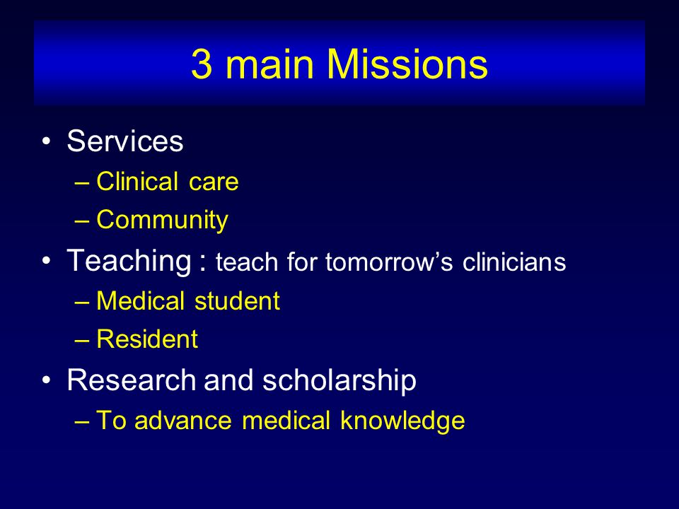 3 main Missions Services –Clinical care –Community Teaching : teach for tomorrow's clinicians –Medical student –Resident Research and scholarship –To