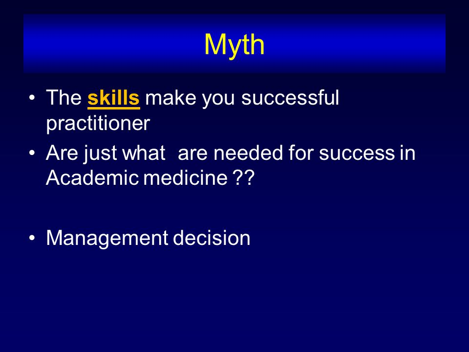 Myth The skills make you successful practitioner Are just what are needed for success in Academic medicine ?.