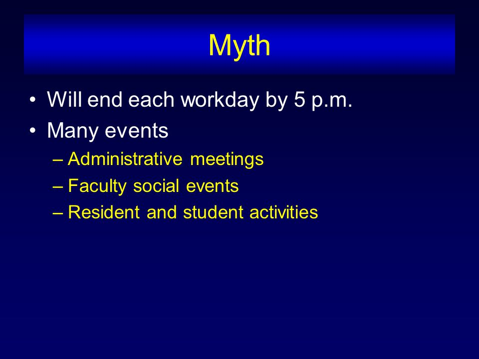 Myth Will end each workday by 5 p.m. Many events –Administrative meetings –Faculty social events –Resident and student activities