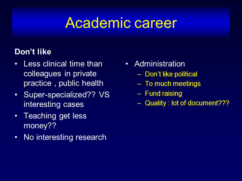 Academic career Don't like Less clinical time than colleagues in private practice, public health Super-specialized .