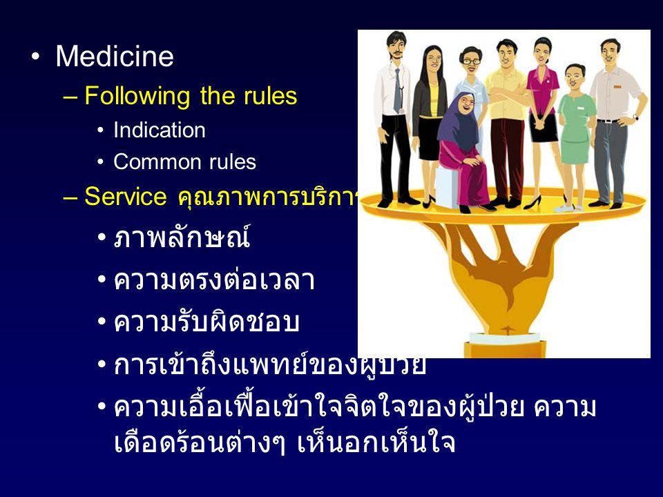 Medicine –Following the rules Indication Common rules –Service คุณภาพการบริการ ภาพลักษณ์ ความตรงต่อเวลา ความรับผิดชอบ การเข้าถึงแพทย์ของผู้ป่วย ความเอื้อเฟื้อเข้าใจจิตใจของผู้ป่วย ความ เดือดร้อนต่างๆ เห็นอกเห็นใจ