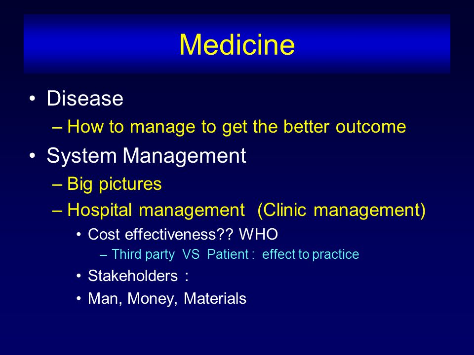 Medicine Disease –How to manage to get the better outcome System Management –Big pictures –Hospital management (Clinic management) Cost effectiveness .