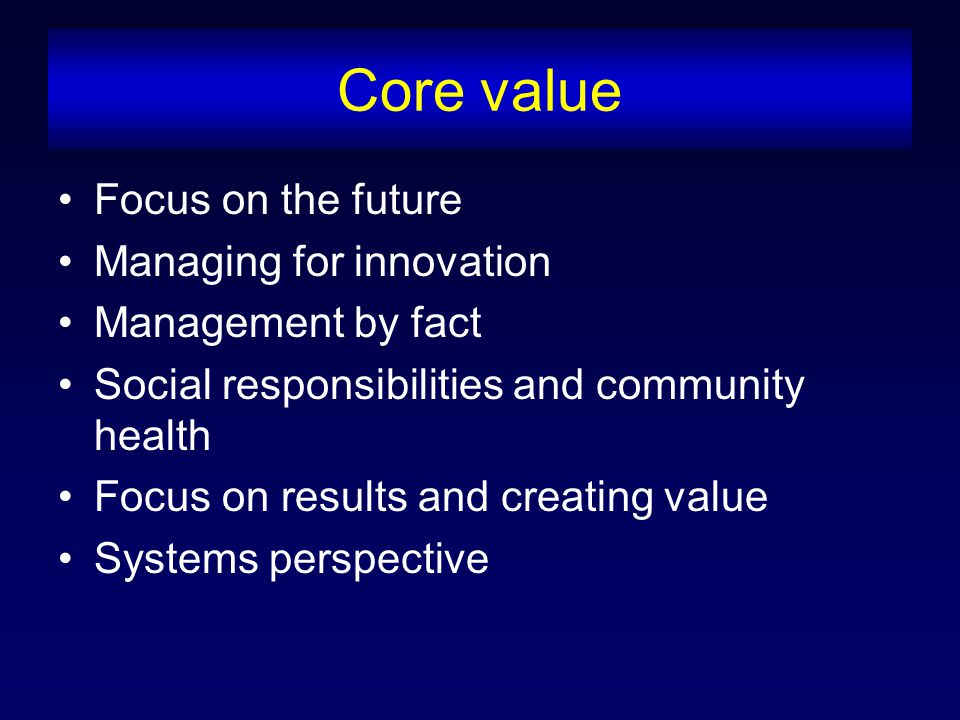 Core value Focus on the future Managing for innovation Management by fact Social responsibilities and community health Focus on results and creating value Systems perspective
