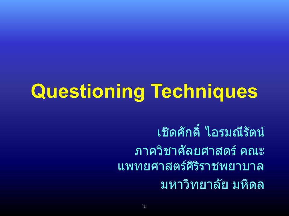 Questioning Techniques 1 เชิดศักดิ์ ไอรมณีรัตน์ ภาควิชาศัลยศาสตร์ คณะ แพทยศาสตร์ศิริราชพยาบาล มหาวิทยาลัย มหิดล
