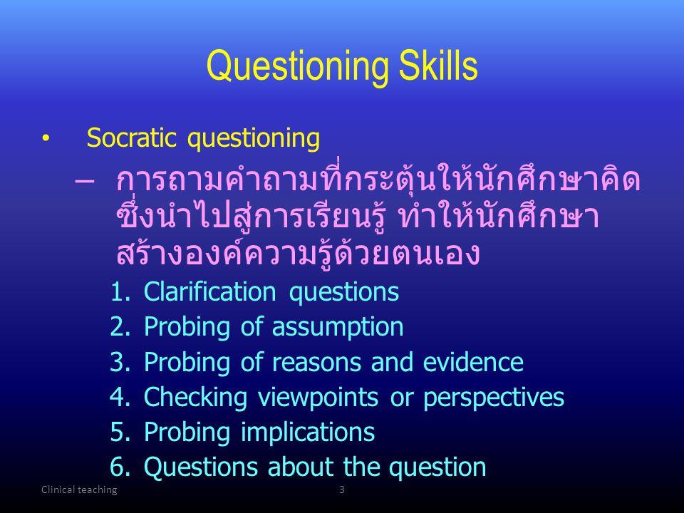Clinical teaching3 Questioning Skills Socratic questioning – การถามคำถามที่กระตุ้นให้นักศึกษาคิด ซึ่งนำไปสู่การเรียนรู้ ทำให้นักศึกษา สร้างองค์ความรู้