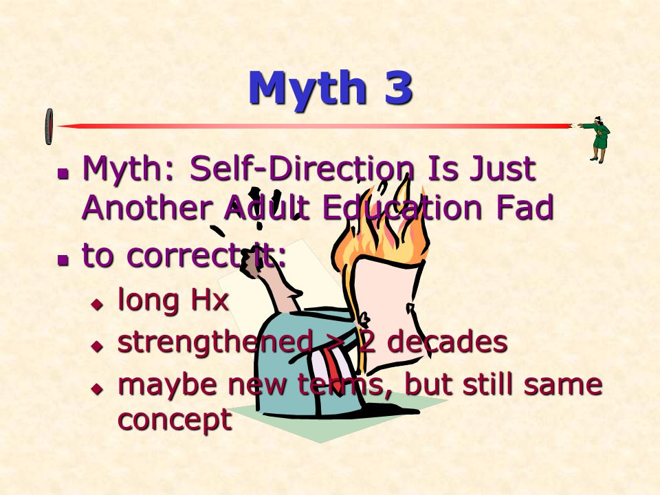 Myth 3 Myth: Self-Direction Is Just Another Adult Education Fad Myth: Self-Direction Is Just Another Adult Education Fad to correct it: to correct it:
