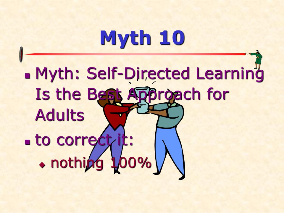 Myth 10 Myth: Self-Directed Learning Is the Best Approach for Adults Myth: Self-Directed Learning Is the Best Approach for Adults to correct it: to co