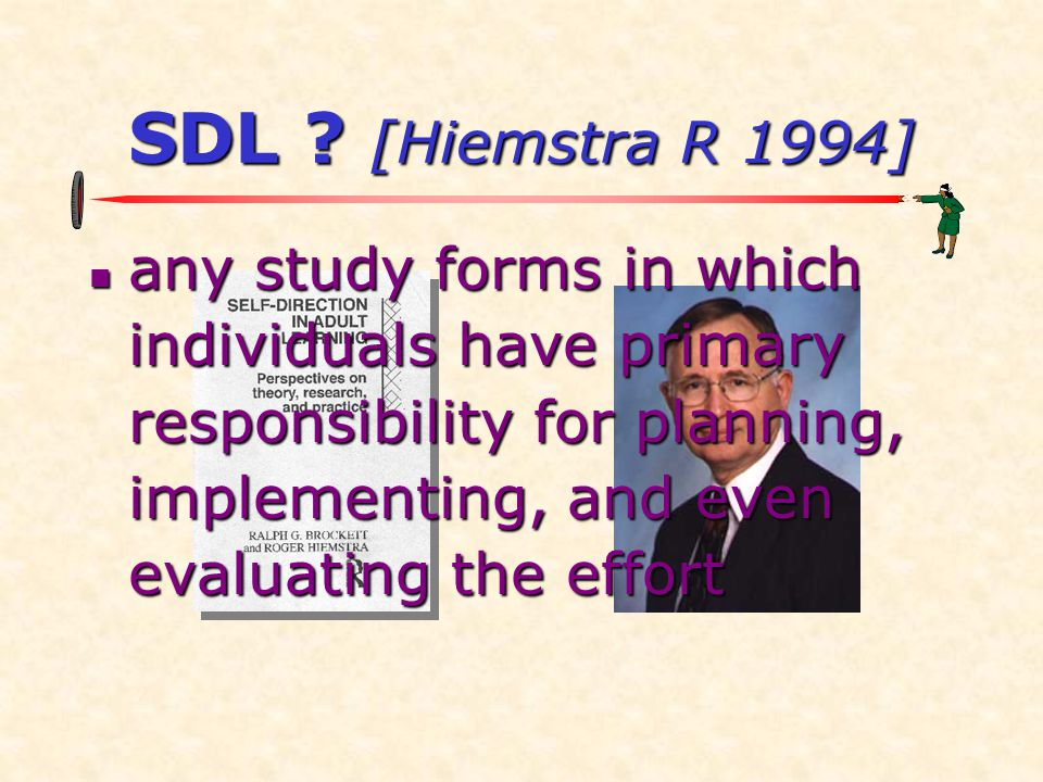 SDL ? [Hiemstra R 1994] any study forms in which individuals have primary responsibility for planning, implementing, and even evaluating the effort an