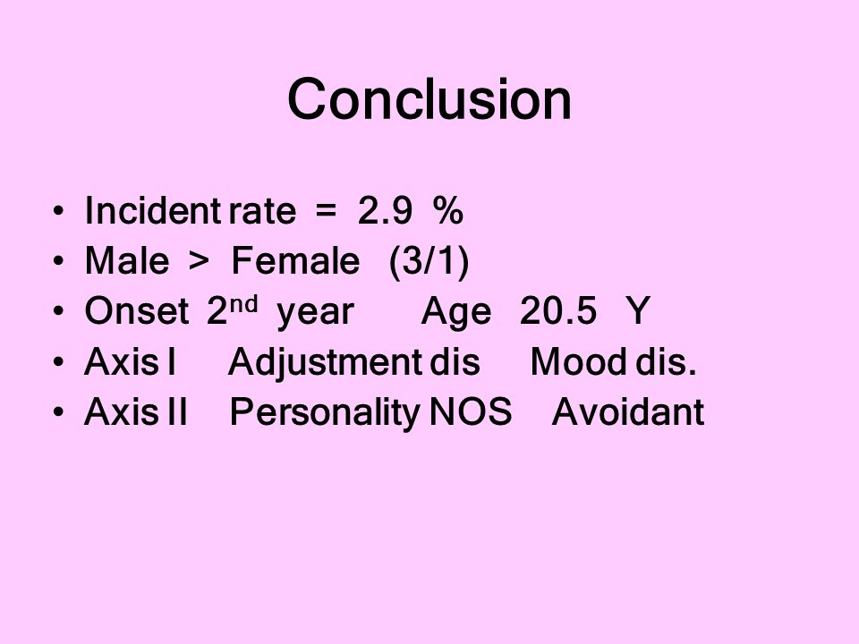 Conclusion Incident rate = 2.9 % Male > Female (3/1) Onset 2 nd year Age 20.5 Y Axis I Adjustment dis Mood dis. Axis II Personality NOS Avoidant