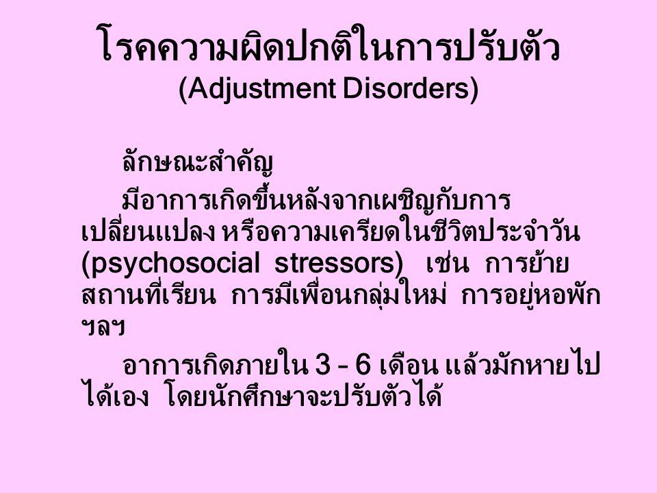 โรคความผิดปกติในการปรับตัว (Adjustment Disorders) ลักษณะสำคัญ มีอาการเกิดขึ้นหลังจากเผชิญกับการ เปลี่ยนแปลง หรือความเครียดในชีวิตประจำวัน (psychosocial stressors) เช่น การย้าย สถานที่เรียน การมีเพื่อนกลุ่มใหม่ การอยู่หอพัก ฯลฯ อาการเกิดภายใน 3 – 6 เดือน แล้วมักหายไป ได้เอง โดยนักศึกษาจะปรับตัวได้