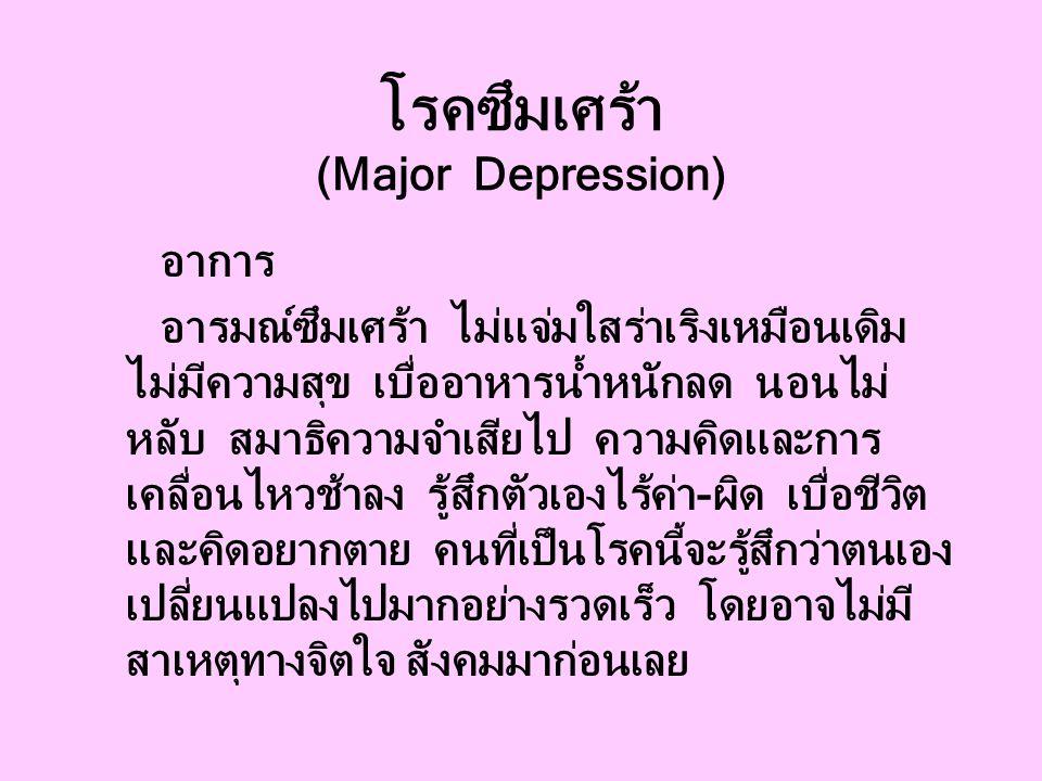 โรคซึมเศร้า (Major Depression) อาการ อารมณ์ซึมเศร้า ไม่แจ่มใสร่าเริงเหมือนเดิม ไม่มีความสุข เบื่ออาหารน้ำหนักลด นอนไม่ หลับ สมาธิความจำเสียไป ความคิดและการ เคลื่อนไหวช้าลง รู้สึกตัวเองไร้ค่า-ผิด เบื่อชีวิต และคิดอยากตาย คนที่เป็นโรคนี้จะรู้สึกว่าตนเอง เปลี่ยนแปลงไปมากอย่างรวดเร็ว โดยอาจไม่มี สาเหตุทางจิตใจ สังคมมาก่อนเลย