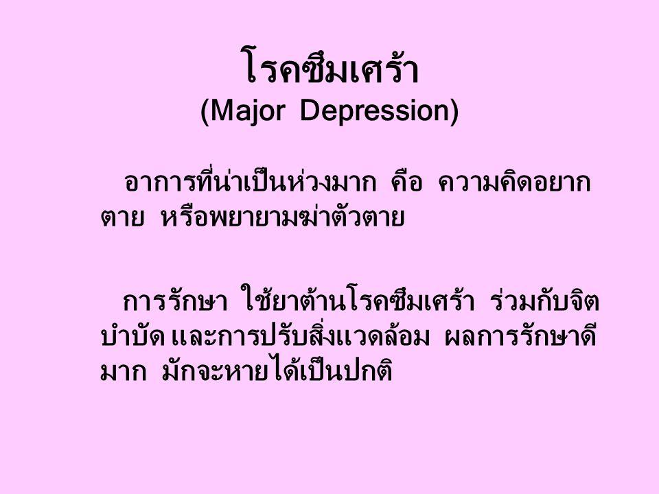โรคซึมเศร้า (Major Depression) อาการที่น่าเป็นห่วงมาก คือ ความคิดอยาก ตาย หรือพยายามฆ่าตัวตาย การรักษา ใช้ยาต้านโรคซึมเศร้า ร่วมกับจิต บำบัด และการปรับสิ่งแวดล้อม ผลการรักษาดี มาก มักจะหายได้เป็นปกติ
