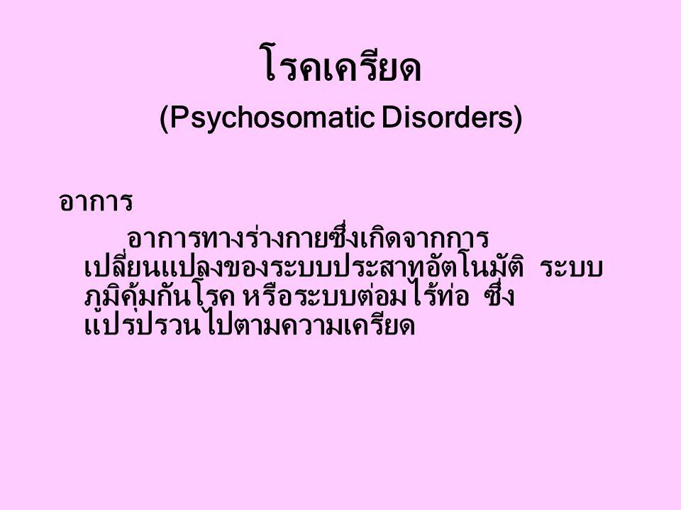 โรคเครียด (Psychosomatic Disorders) อาการ อาการทางร่างกายซึ่งเกิดจากการ เปลี่ยนแปลงของระบบประสาทอัตโนมัติ ระบบ ภูมิคุ้มกันโรค หรือระบบต่อมไร้ท่อ ซึ่ง แปรปรวนไปตามความเครียด
