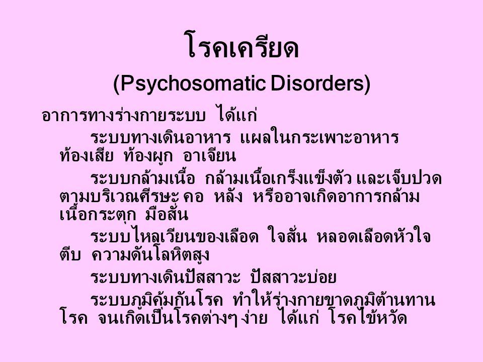 โรคเครียด (Psychosomatic Disorders) อาการทางร่างกายระบบ ได้แก่ ระบบทางเดินอาหาร แผลในกระเพาะอาหาร ท้องเสีย ท้องผูก อาเจียน ระบบกล้ามเนี้อ กล้ามเนื้อเกร็งแข็งตัว และเจ็บปวด ตามบริเวณศีรษะ คอ หลัง หรืออาจเกิดอาการกล้าม เนี้อกระตุก มือสั่น ระบบไหลเวียนของเลือด ใจสั่น หลอดเลือดหัวใจ ตีบ ความดันโลหิตสูง ระบบทางเดินปัสสาวะ ปัสสาวะบ่อย ระบบภูมิคุ้มกันโรค ทำให้ร่างกายขาดภูมิต้านทาน โรค จนเกิดเป็นโรคต่างๆ ง่าย ได้แก่ โรคไข้หวัด
