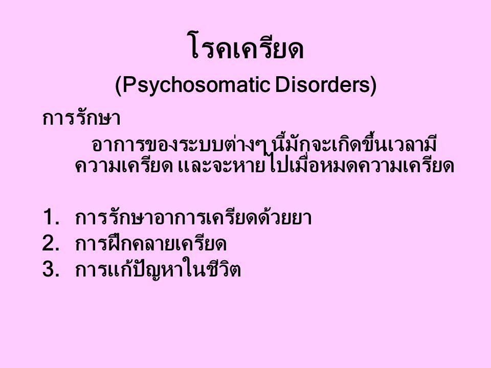 โรคเครียด (Psychosomatic Disorders) การรักษา อาการของระบบต่างๆ นี้มักจะเกิดขึ้นเวลามี ความเครียด และจะหายไปเมื่อหมดความเครียด 1.การรักษาอาการเครียดด้วยยา 2.การฝึกคลายเครียด 3.การแก้ปัญหาในชีวิต
