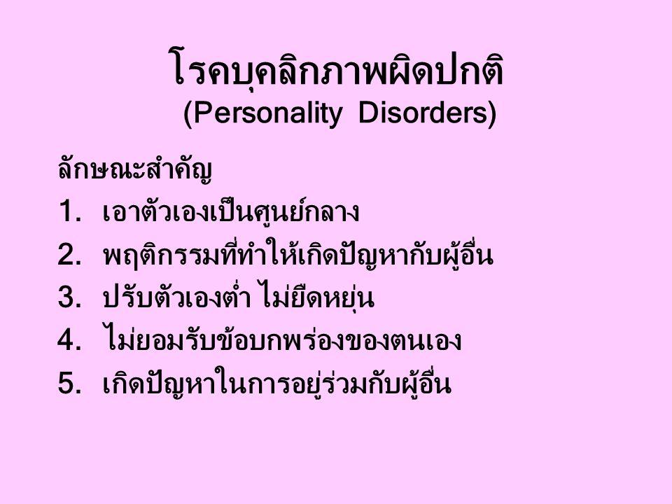 โรคบุคลิกภาพผิดปกติ (Personality Disorders) ลักษณะสำคัญ 1.เอาตัวเองเป็นศูนย์กลาง 2.พฤติกรรมที่ทำให้เกิดปัญหากับผู้อื่น 3.ปรับตัวเองต่ำ ไม่ยืดหยุ่น 4.ไม่ยอมรับข้อบกพร่องของตนเอง 5.เกิดปัญหาในการอยู่ร่วมกับผู้อื่น