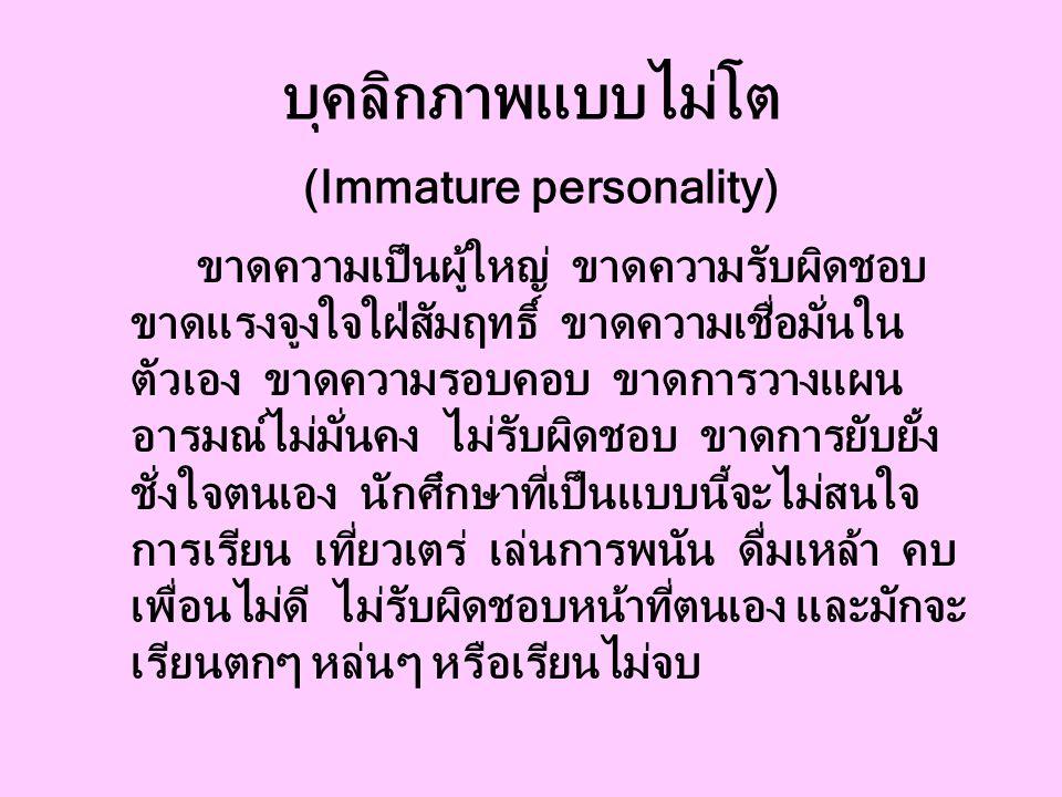 บุคลิกภาพแบบไม่โต (Immature personality) ขาดความเป็นผู้ใหญ่ ขาดความรับผิดชอบ ขาดแรงจูงใจใฝ่สัมฤทธิ์ ขาดความเชื่อมั่นใน ตัวเอง ขาดความรอบคอบ ขาดการวางแผน อารมณ์ไม่มั่นคง ไม่รับผิดชอบ ขาดการยับยั้ง ชั่งใจตนเอง นักศึกษาที่เป็นแบบนี้จะไม่สนใจ การเรียน เที่ยวเตร่ เล่นการพนัน ดื่มเหล้า คบ เพื่อนไม่ดี ไม่รับผิดชอบหน้าที่ตนเอง และมักจะ เรียนตกๆ หล่นๆ หรือเรียนไม่จบ