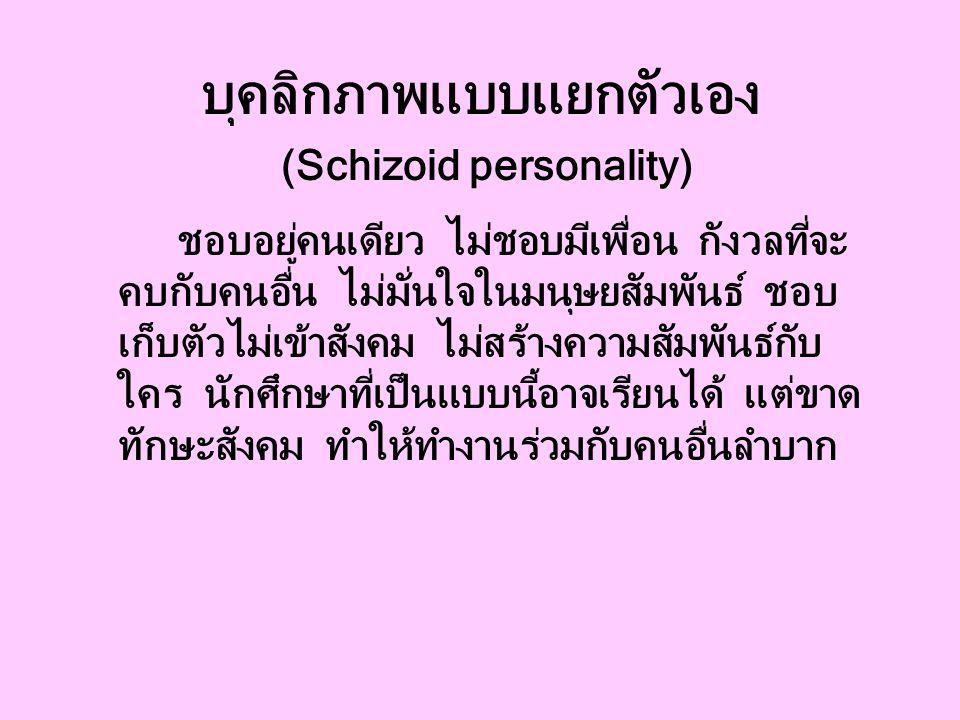 บุคลิกภาพแบบแยกตัวเอง (Schizoid personality) ชอบอยู่คนเดียว ไม่ชอบมีเพื่อน กังวลที่จะ คบกับคนอื่น ไม่มั่นใจในมนุษยสัมพันธ์ ชอบ เก็บตัวไม่เข้าสังคม ไม่สร้างความสัมพันธ์กับ ใคร นักศึกษาที่เป็นแบบนี้อาจเรียนได้ แต่ขาด ทักษะสังคม ทำให้ทำงานร่วมกับคนอื่นลำบาก
