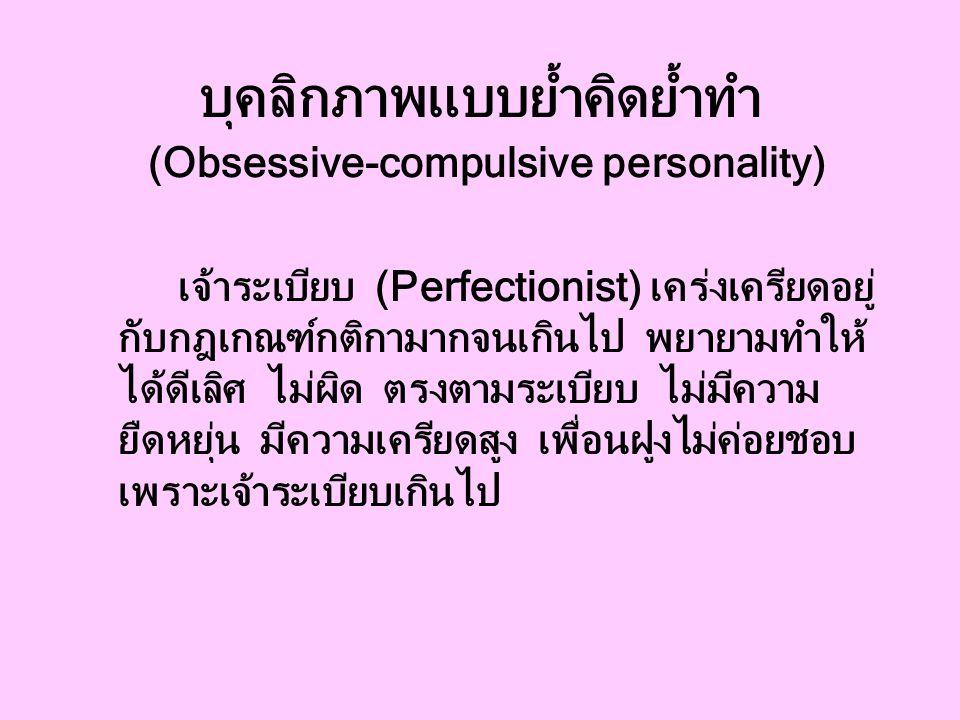 บุคลิกภาพแบบย้ำคิดย้ำทำ (Obsessive-compulsive personality) เจ้าระเบียบ (Perfectionist) เคร่งเครียดอยู่ กับกฎเกณฑ์กติกามากจนเกินไป พยายามทำให้ ได้ดีเลิศ ไม่ผิด ตรงตามระเบียบ ไม่มีความ ยืดหยุ่น มีความเครียดสูง เพื่อนฝูงไม่ค่อยชอบ เพราะเจ้าระเบียบเกินไป