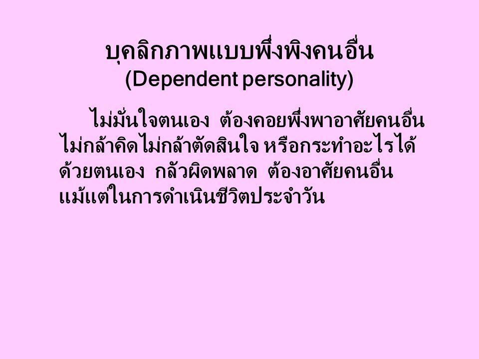 บุคลิกภาพแบบพึ่งพิงคนอื่น (Dependent personality) ไม่มั่นใจตนเอง ต้องคอยพึ่งพาอาศัยคนอื่น ไม่กล้าคิดไม่กล้าตัดสินใจ หรือกระทำอะไรได้ ด้วยตนเอง กลัวผิดพลาด ต้องอาศัยคนอื่น แม้แต่ในการดำเนินชีวิตประจำวัน