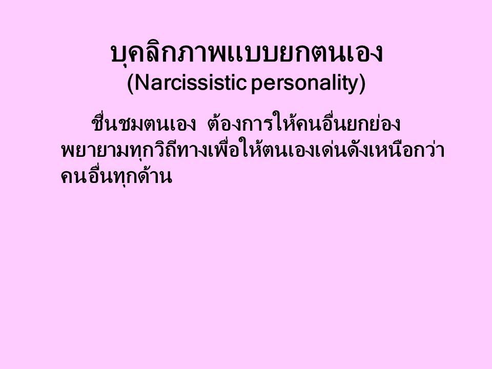 บุคลิกภาพแบบยกตนเอง (Narcissistic personality) ชื่นชมตนเอง ต้องการให้คนอื่นยกย่อง พยายามทุกวิถีทางเพื่อให้ตนเองเด่นดังเหนือกว่า คนอื่นทุกด้าน