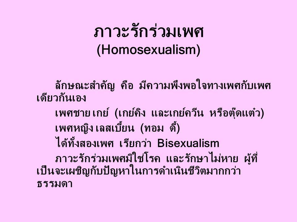 ภาวะรักร่วมเพศ (Homosexualism) ลักษณะสำคัญ คือ มีความพึงพอใจทางเพศกับเพศ เดียวกันเอง เพศชาย เกย์ (เกย์คิง และเกย์ควีน หรือตุ๊ดแต๋ว) เพศหญิง เลสเบี้ยน (ทอม ดี้) ได้ทั้งสองเพศ เรียกว่า Bisexualism ภาวะรักร่วมเพศมิใช่โรค และรักษาไม่หาย ผู้ที่ เป็นจะเผชิญกับปัญหาในการดำเนินชีวิตมากกว่า ธรรมดา
