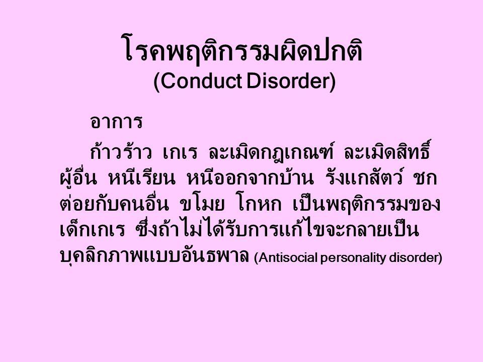 โรคพฤติกรรมผิดปกติ (Conduct Disorder) อาการ ก้าวร้าว เกเร ละเมิดกฎเกณฑ์ ละเมิดสิทธิ์ ผู้อื่น หนีเรียน หนีออกจากบ้าน รังแกสัตว์ ชก ต่อยกับคนอื่น ขโมย โกหก เป็นพฤติกรรมของ เด็กเกเร ซึ่งถ้าไม่ได้รับการแก้ไขจะกลายเป็น บุคลิกภาพแบบอันธพาล (Antisocial personality disorder)