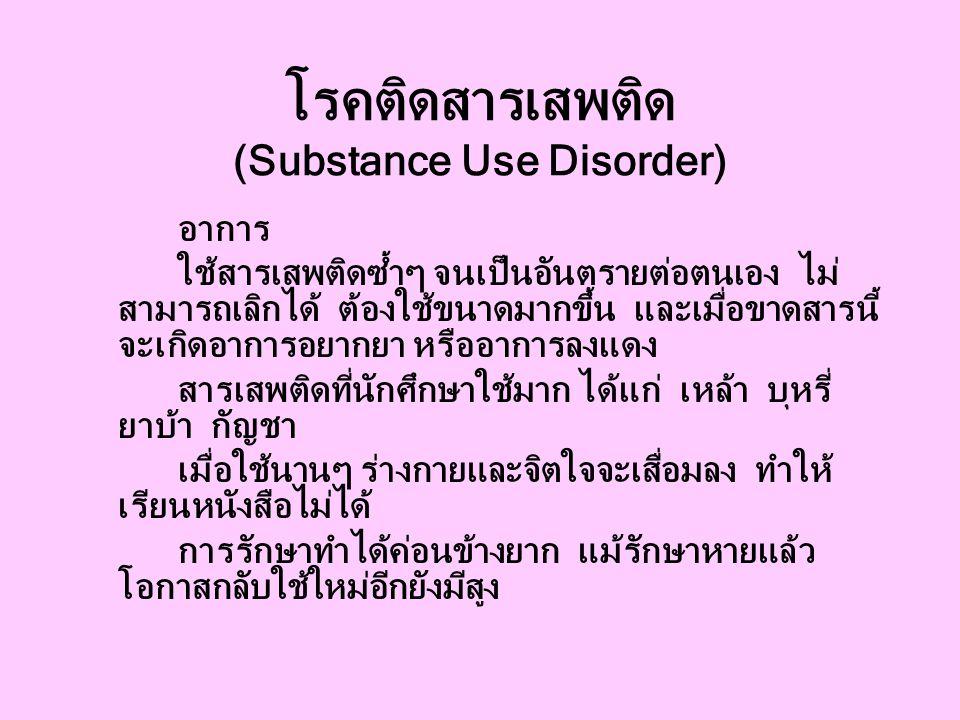 โรคติดสารเสพติด (Substance Use Disorder) อาการ ใช้สารเสพติดซ้ำๆ จนเป็นอันตรายต่อตนเอง ไม่ สามารถเลิกได้ ต้องใช้ขนาดมากขึ้น และเมื่อขาดสารนี้ จะเกิดอาการอยากยา หรืออาการลงแดง สารเสพติดที่นักศึกษาใช้มาก ได้แก่ เหล้า บุหรี่ ยาบ้า กัญชา เมื่อใช้นานๆ ร่างกายและจิตใจจะเสื่อมลง ทำให้ เรียนหนังสือไม่ได้ การรักษาทำได้ค่อนข้างยาก แม้รักษาหายแล้ว โอกาสกลับใช้ใหม่อีกยังมีสูง