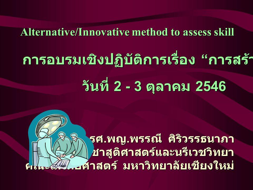 Alternative/Innovative method to assess skill การอบรมเชิงปฏิบัติการเรื่อง การสร้างข้อสอบ OSCE วันที่ 2 - 3 ตุลาคม 2546 รศ.