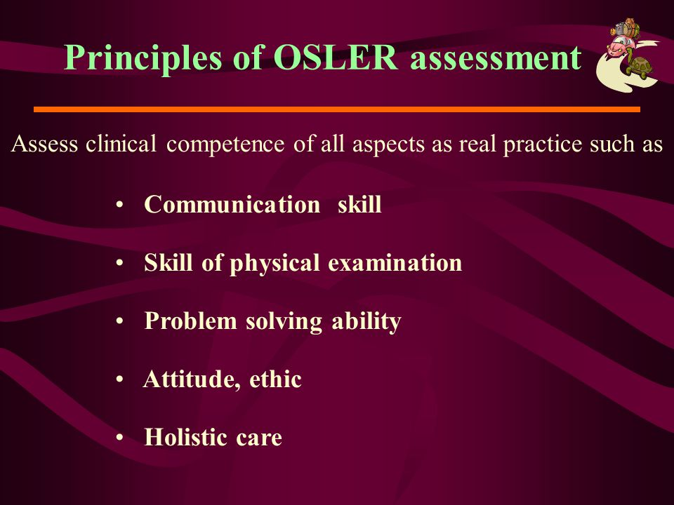 Principles of OSLER assessment Assess clinical competence of all aspects as real practice such as Communication skill Skill of physical examination Pr