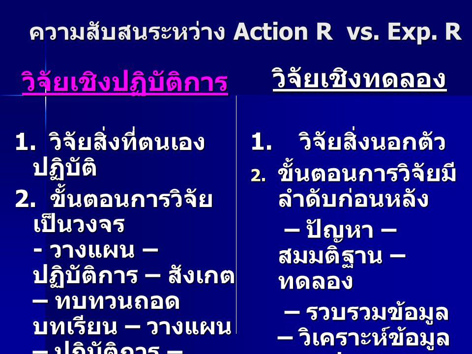 ความสับสนระหว่าง Action R vs. Exp. R วิจัยเชิงปฏิบัติการ 1. วิจัยสิ่งที่ตนเอง ปฏิบัติ 2. ขั้นตอนการวิจัย เป็นวงจร - วางแผน – ปฏิบัติการ – สังเกต – ทบท
