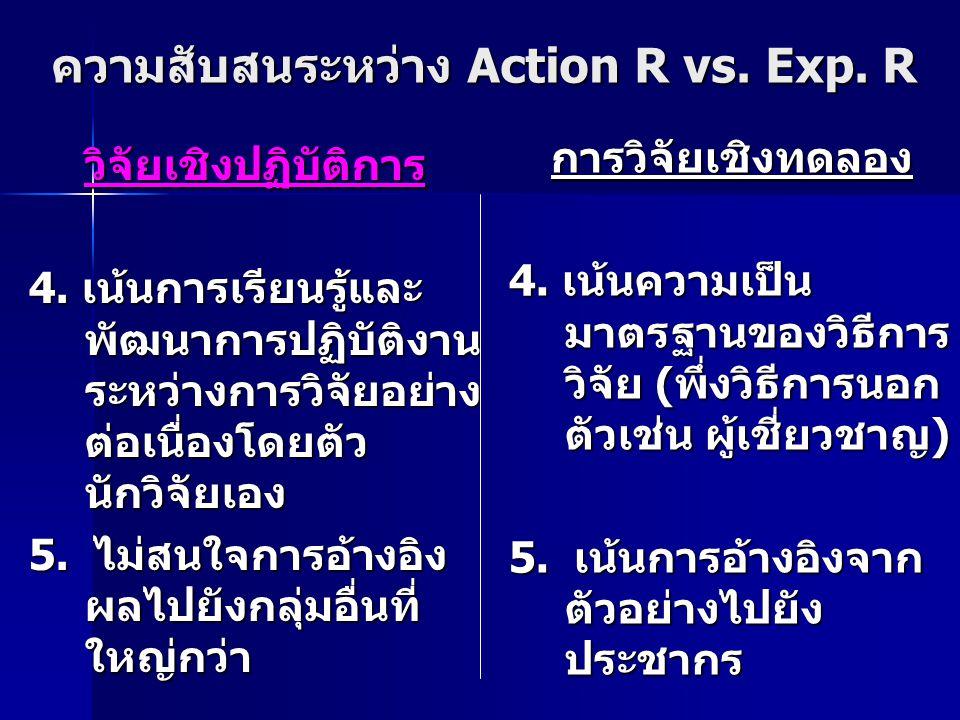 ความสับสนระหว่าง Action R vs. Exp. R วิจัยเชิงปฏิบัติการ 4. เน้นการเรียนรู้และ พัฒนาการปฏิบัติงาน ระหว่างการวิจัยอย่าง ต่อเนื่องโดยตัว นักวิจัยเอง 5.